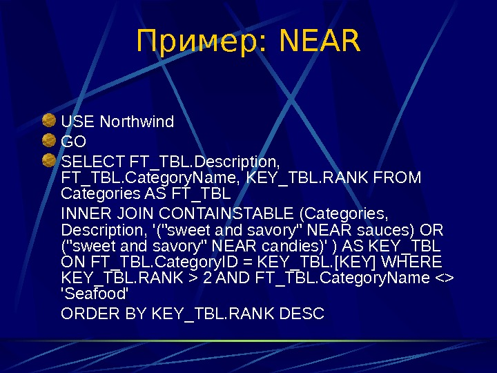 Пример:  NEAR USE Northwind GO SELECT FT_TBL. Description,  FT_TBL. Category. Name, KEY_TBL.