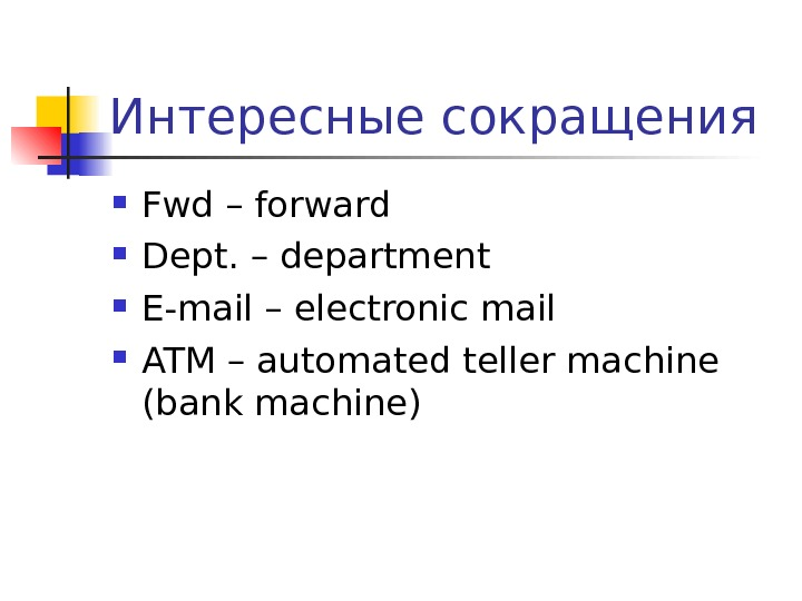 Интересные сокращения Fwd – forward Dept. – department E-mail – electronic mail ATM – automated teller