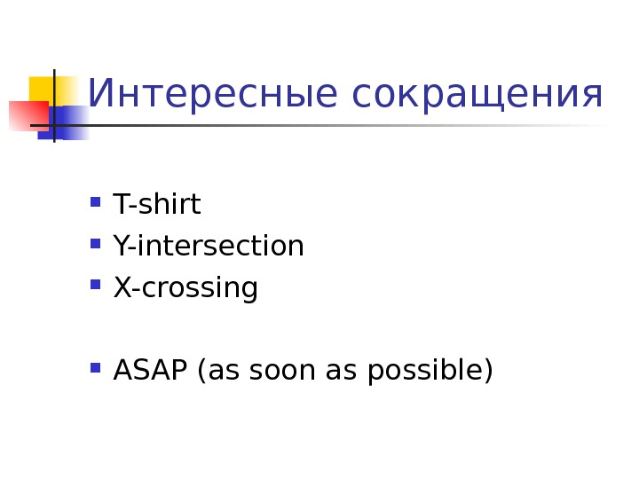 Интересные сокращения T-shirt Y-intersection X-crossing ASAP (as soon as possible)