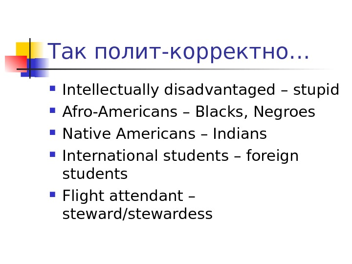Так полит - корректно… Intellectually disadvantaged – stupid Afro-Americans – Blacks, Negroes Native Americans – Indians