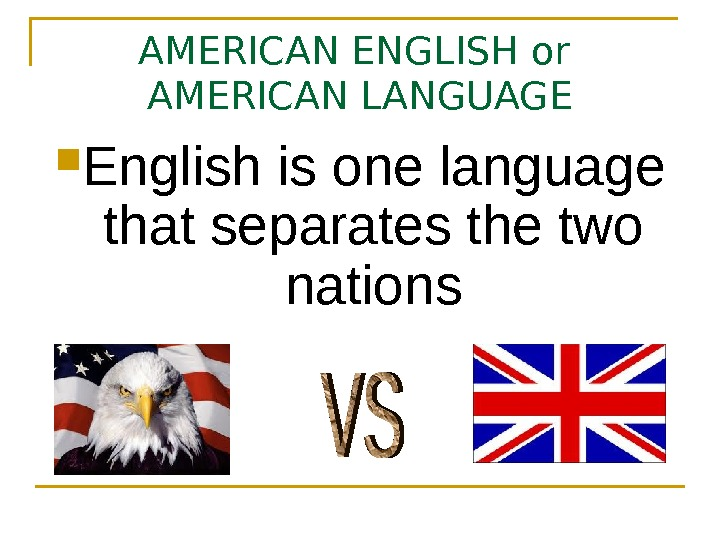 AMERICAN ENGLISH or AMERICAN LANGUAGE English is one language that separates the two nations