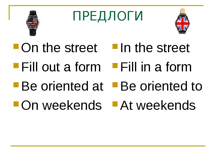 ПРЕДЛОГИ On the street Fill out a form Be oriented at On weekends In the street