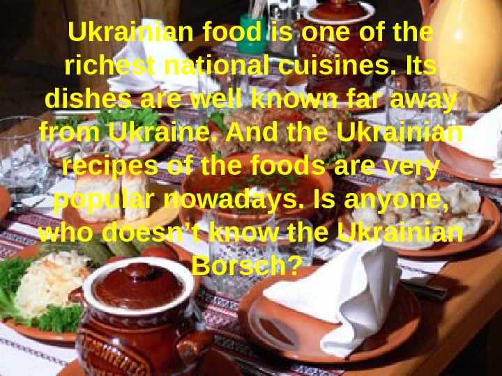 Ukrainian food is one of the richest national cuisines. Its dishes are well known