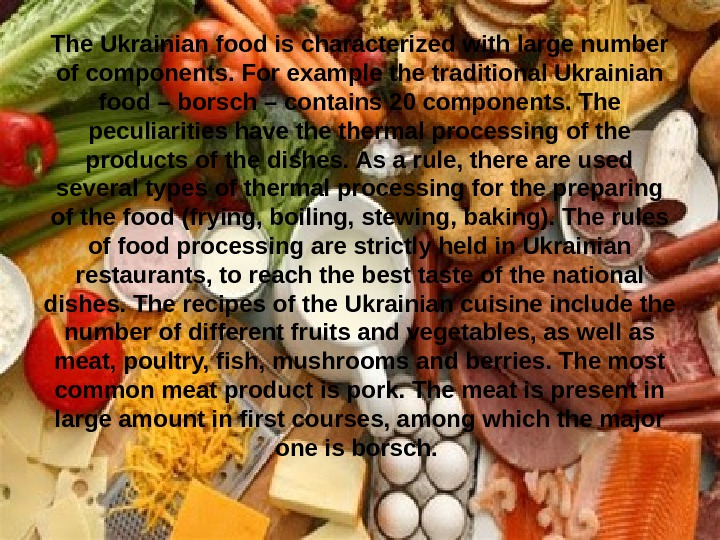 The Ukrainian food is characterized with large number of components. For example the traditional