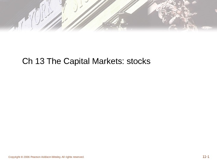 Copyright © 2006 Pearson Addison-Wesley. All rights reserved. 11 - 1 Ch 13 The Capital Markets: