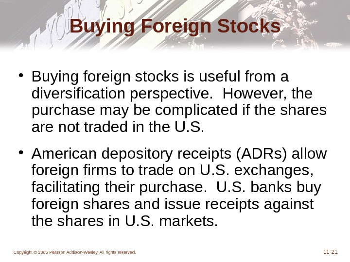 Copyright © 2006 Pearson Addison-Wesley. All rights reserved. 11 - 21 Buying Foreign Stocks • Buying