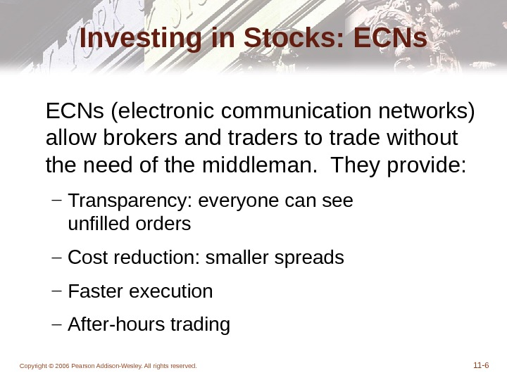 Copyright © 2006 Pearson Addison-Wesley. All rights reserved. 11 - 6 Investing in Stocks: ECNs (electronic