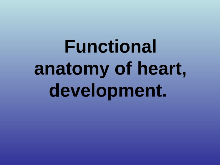 Functional anatomy of heart,  development.