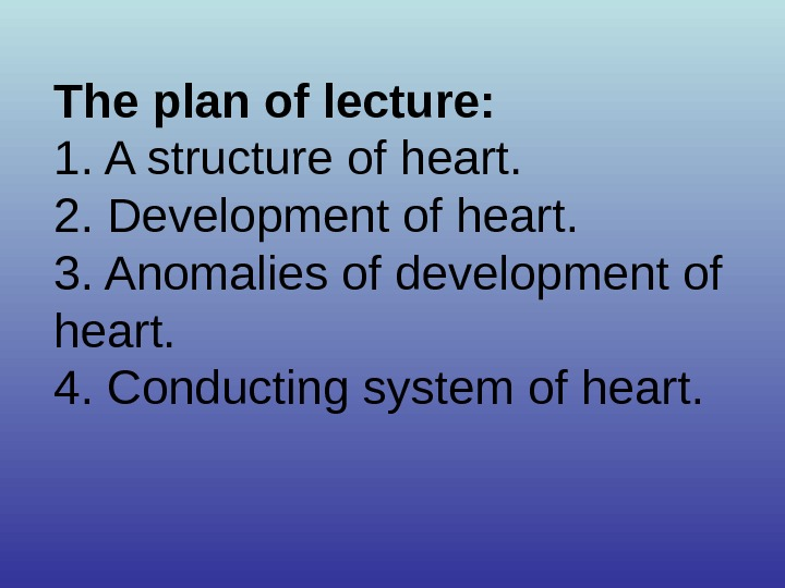 The plan of lecture: 1. A structure of heart. 2. Development of heart. 3. Anomalies of