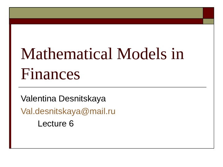 Mathematical Models in Finances Valentina Desnitskaya Val. desnitskaya@mail. ru   Lecture 6