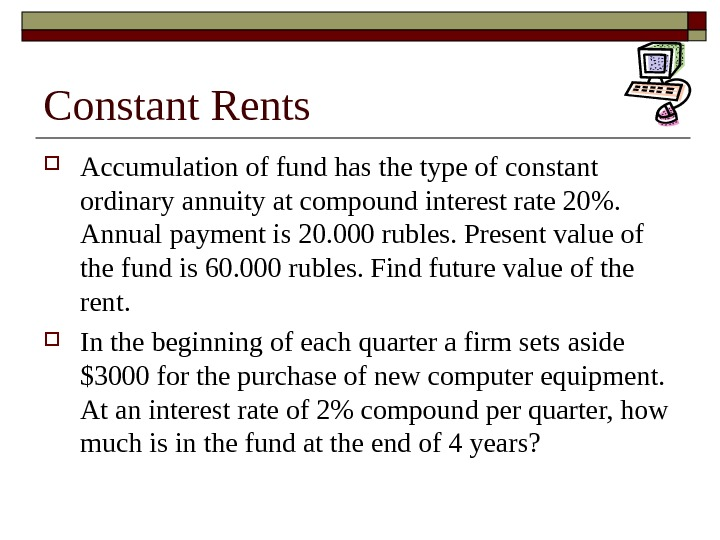 Constant Rents Accumulation of fund has the type of constant ordinary annuity at compound interest rate