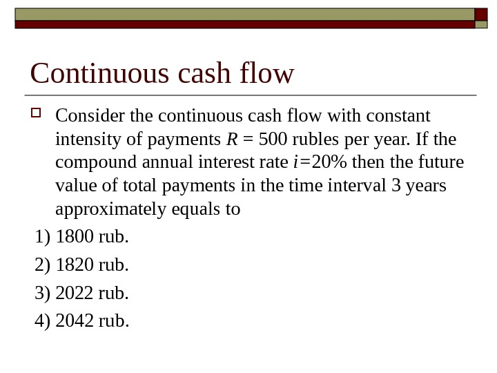 Continuous cash flow Consider the continuous cash flow with constant intensity of payments R = 500