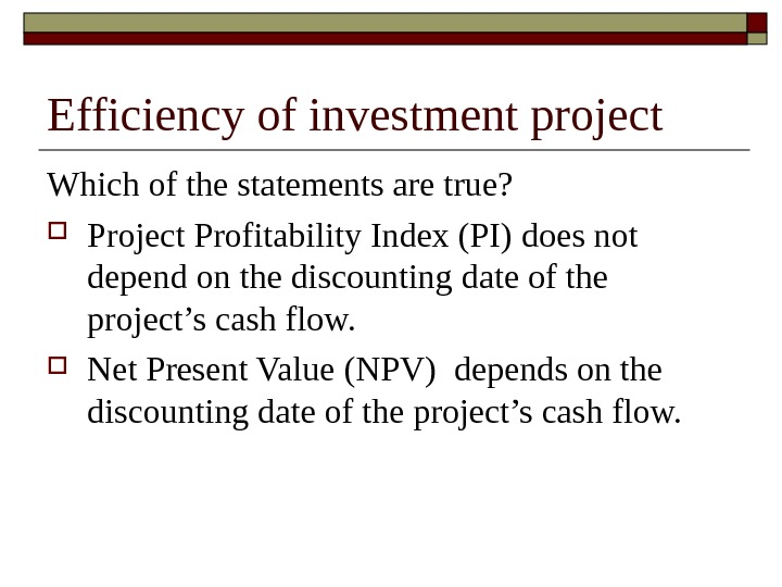 Efficiency of investment project Which of the statements are true?  Project Profitability Index (PI)