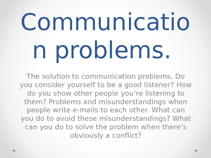 Communicatio n problems.  The solution to communication problems. Do you consider yourself to be a