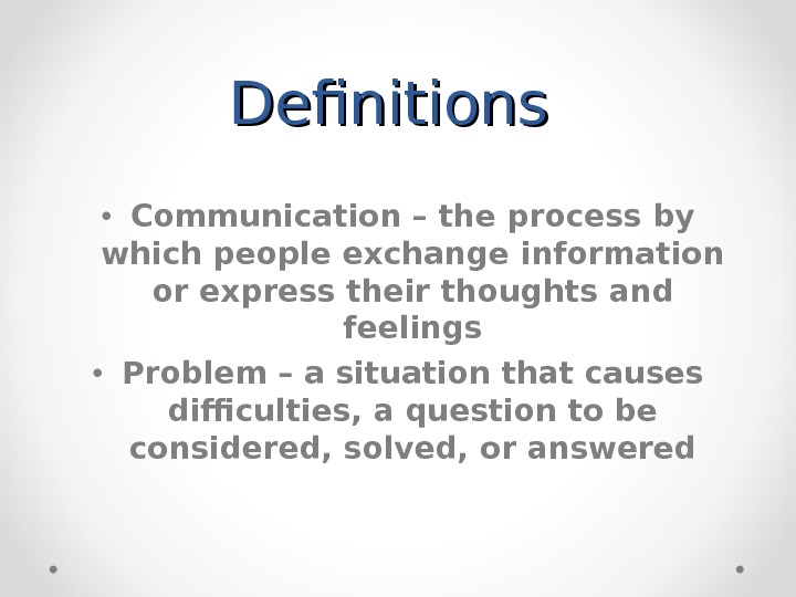 Definitions  • Communication – the process by which people exchange information or express their thoughts