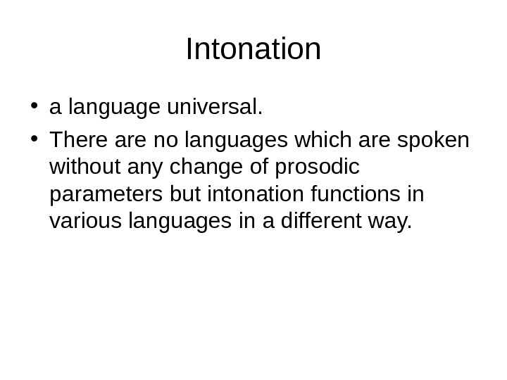 Intonation • a language universal.  • There are no languages which are spoken without any