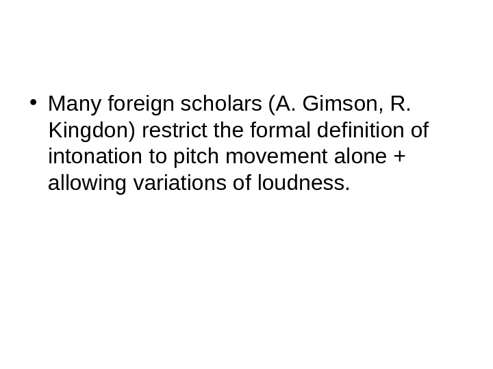 • Many foreign scholars (A. Gimson, R.  Kingdon) restrict the formal definition of intonation