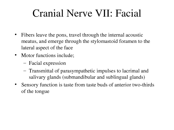 Cranial. Nerve. VII: Facial • Fibersleavethepons, travelthroughtheinternalacoustic meatus, andemergethroughthestylomastoidforamentothe lateralaspectoftheface • Motorfunctionsinclude; – Facialexpression –