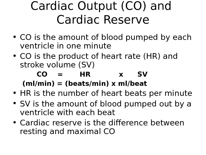Cardiac Output (CO) and Cardiac Reserve • CO is the amount of blood pumped by each