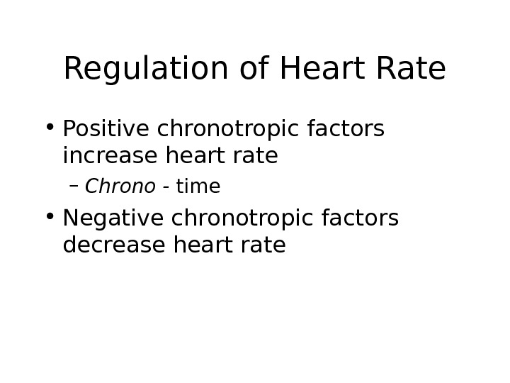 Regulation of Heart Rate • Positive chronotropic factors increase heart rate – Chrono - time •