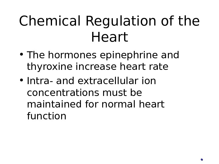 Chemical Regulation of the Heart • The hormones epinephrine and thyroxine increase heart rate • Intra-