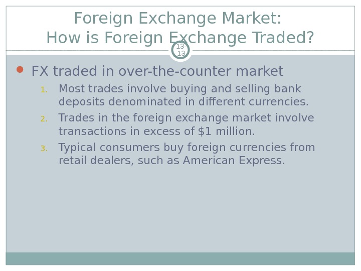 Foreign Exchange Market:  How is Foreign Exchange Traded? 13 - 13 FX traded in over-the-counter