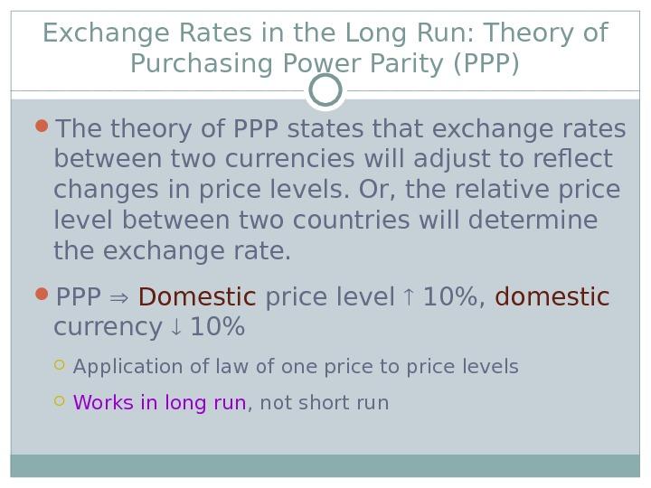 Exchange Rates in the Long Run: Theory of Purchasing Power Parity (PPP) The theory of PPP