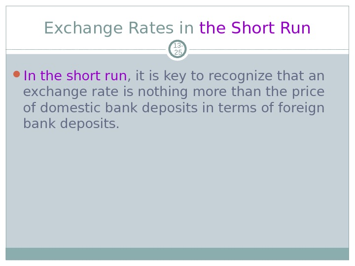 Exchange Rates in the Short Run 13 - 25 In the short run , it is