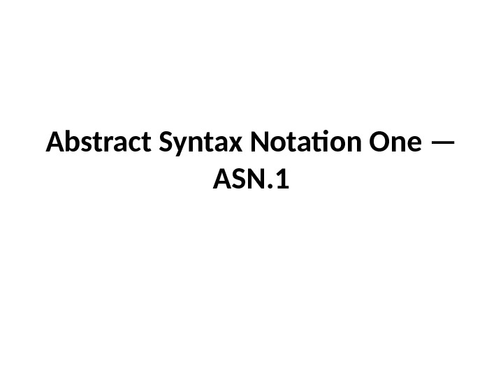 Abstract Syntax Notation One — ASN. 1