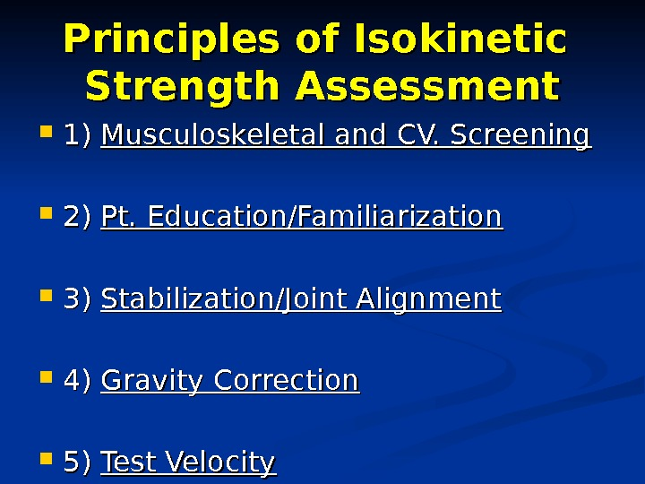 Principles of Isokinetic Strength Assessment 1) 1) Musculoskeletal and CV. Screening 2) 2) Pt. Education/Familiarization 3)