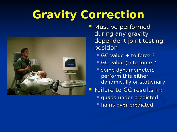 Gravity Correction Must be performed during any gravity dependent joint testing position GC value + to