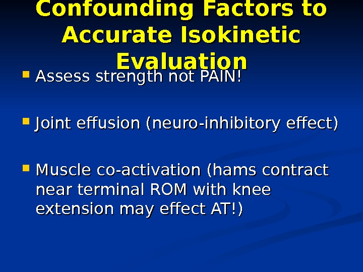 Confounding Factors to Accurate Isokinetic Evaluation Assess strength not PAIN! Joint effusion (neuro-inhibitory effect) Muscle co-activation