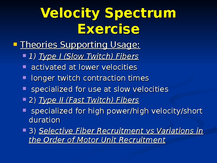 Velocity Spectrum Exercise Theories Supporting Usage:  1) 1) Type I (Slow Twitch) Fibers activated at