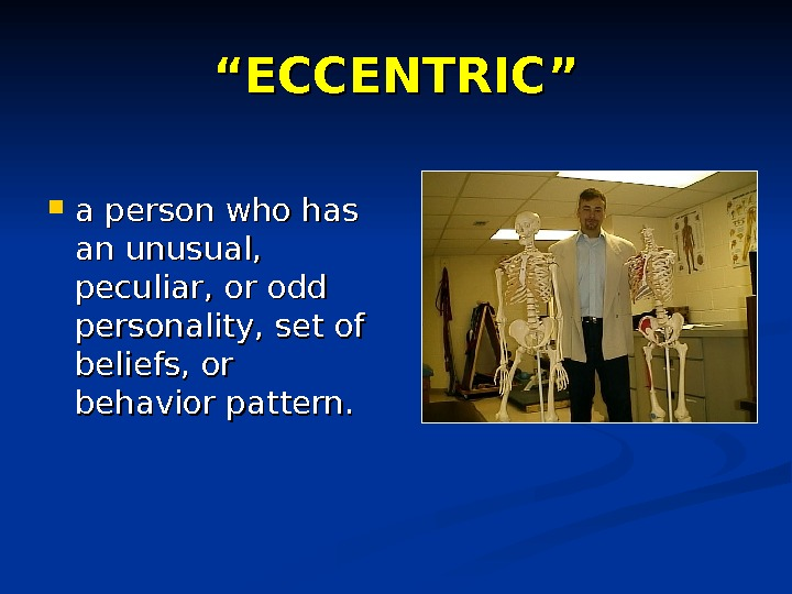 """"" ECCENTRIC"" a person who has an unusual,  peculiar, or odd personality, set of beliefs,"