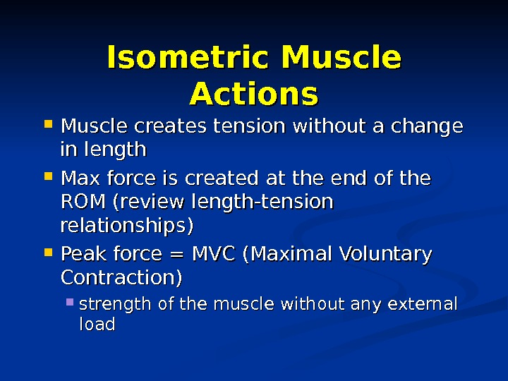 Isometric Muscle Actions Muscle creates tension without a change in length Max force is created at