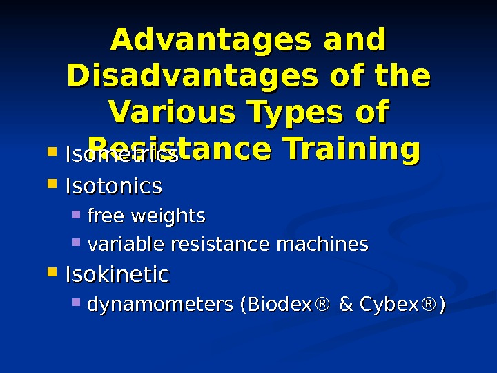 Advantages and Disadvantages of the Various Types of Resistance Training Isometrics Isotonics free weights variable resistance