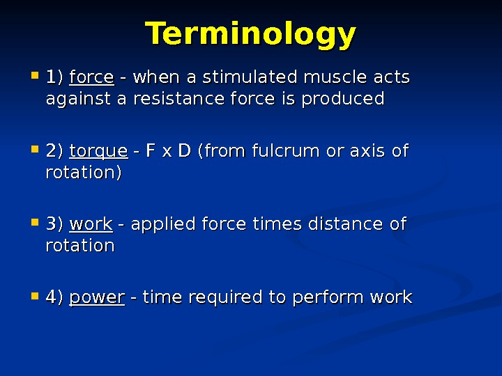 Terminology 1) 1) force - when a stimulated muscle acts against a resistance force is produced