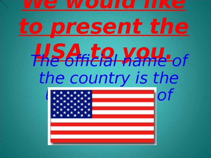 We would like to present the USA to you. The official name of the country is