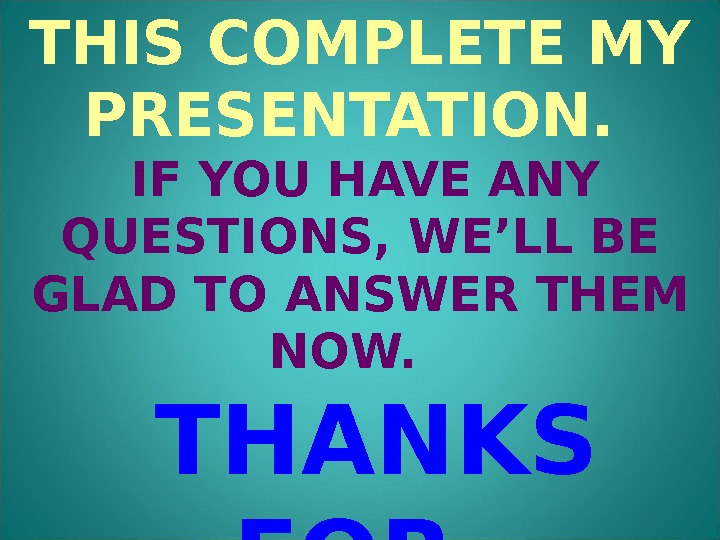 THIS COMPLETE MY PRESENTATION.  IF YOU HAVE ANY QUESTIONS, WE'LL BE GLAD TO ANSWER THEM