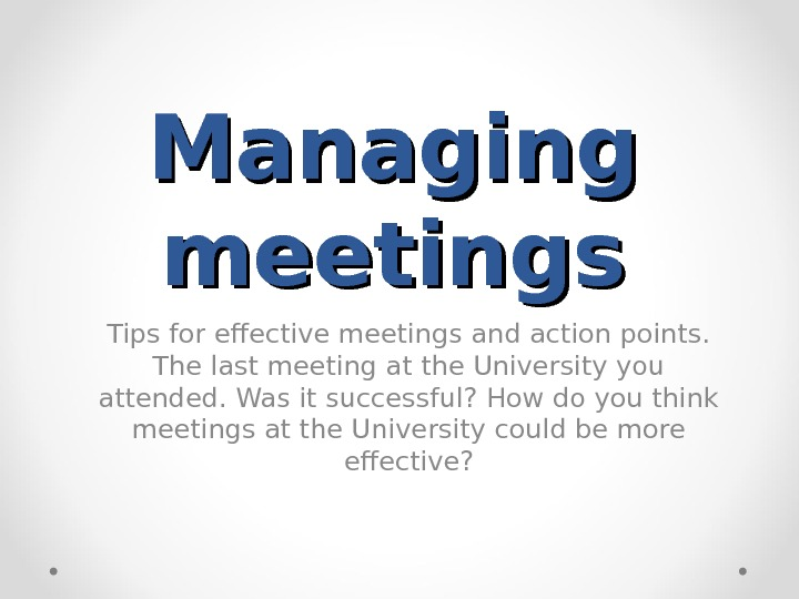 Managing meetings Tips for effective meetings and action points.  The last meeting at the University