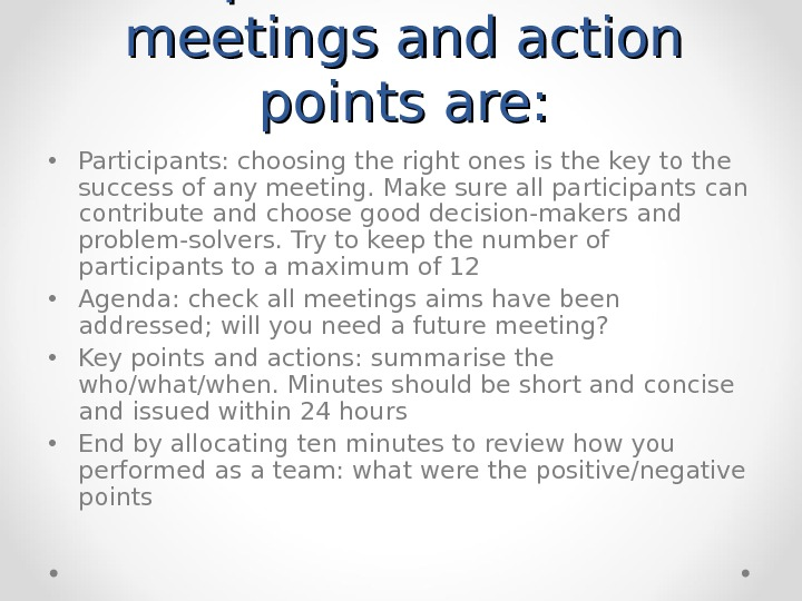 Tips for effective meetings and action points are:  • Participants: choosing the right ones is