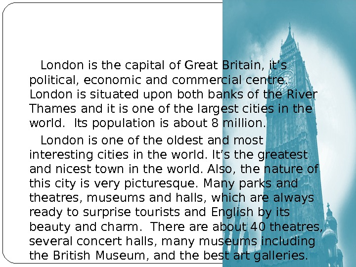 London is the capital of Great Britain, it's political, economic  and commercial centre.