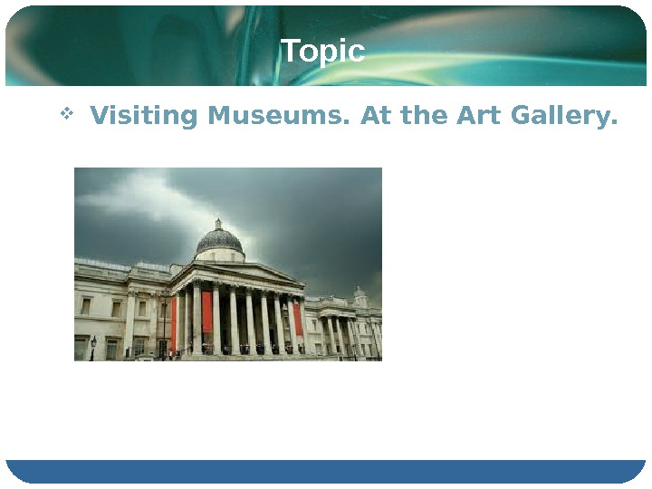 Topic  Visiting Museums. At the Art Gallery.
