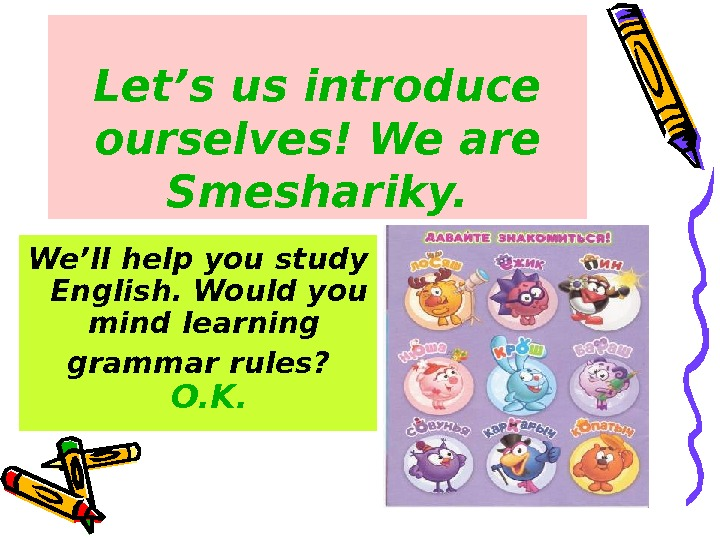 Let's us introduce ourselves! We are Smeshariky. We'll help you study English. Would you