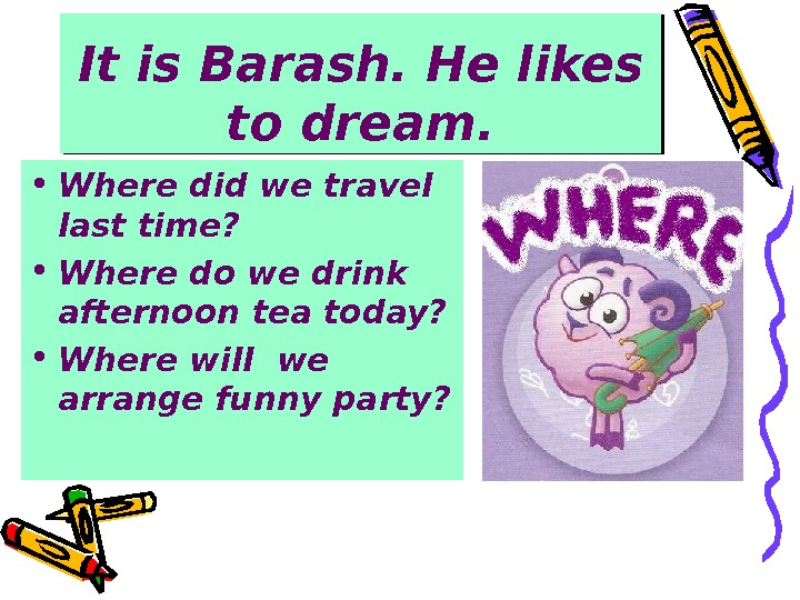 It is Barash. He likes to dream.  • Where did we travel last