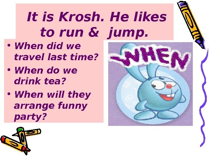 It is Krosh. He likes to run & jump.  • When did we travel