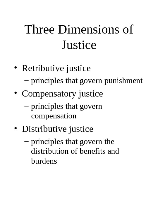 Three Dimensions of Justice • Retributive justice – principles that govern punishment • Compensatory justice –