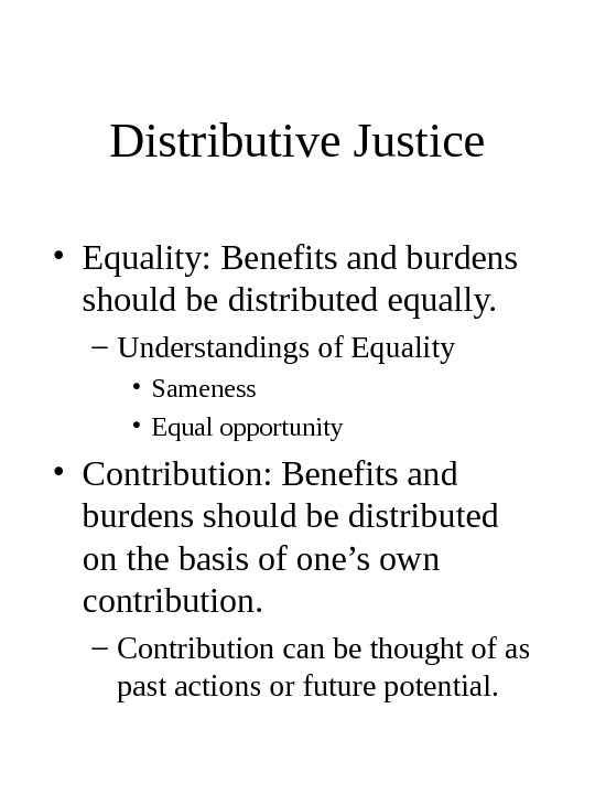 Distributive Justice • Equality: Benefits and burdens should be distributed equally. – Understandings of Equality •