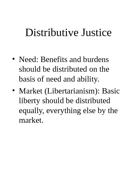 Distributive Justice • Need: Benefits and burdens should be distributed on the basis of need and