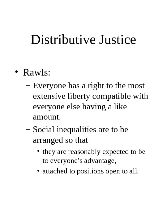 Distributive Justice • Rawls: – Everyone has a right to the most extensive liberty compatible with